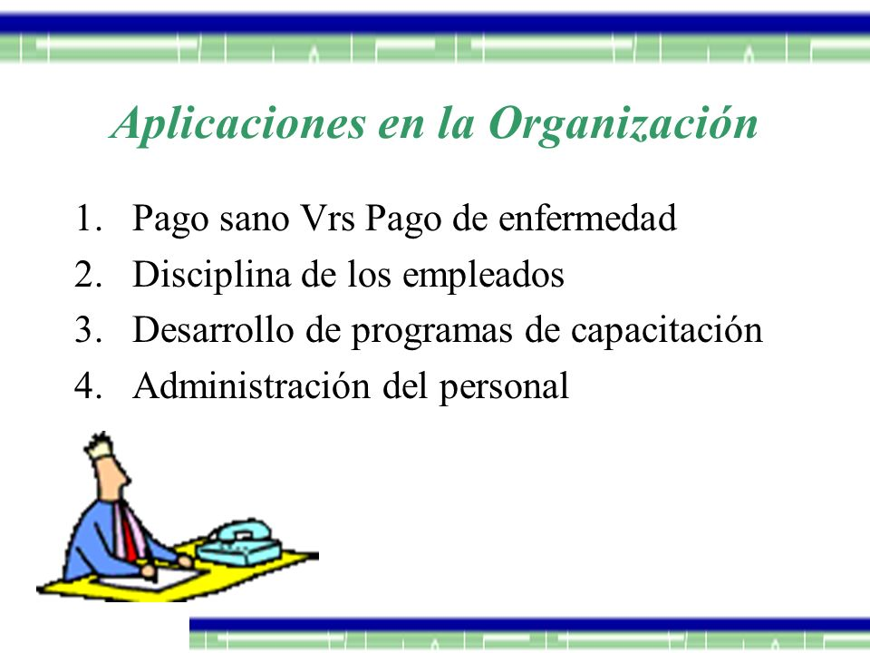 Aplicaciones en la Organización 1.Pago sano Vrs Pago de enfermedad 2.Disciplina de los empleados 3.Desarrollo de programas de capacitación 4.Administr