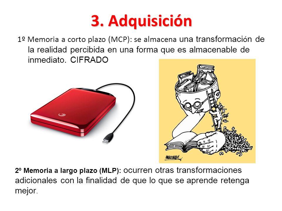 3. Adquisición 1º Memoria a corto plazo (MCP): se almacena una transformaci ó n de la realidad percibida en una forma que es almacenable de inmediato.