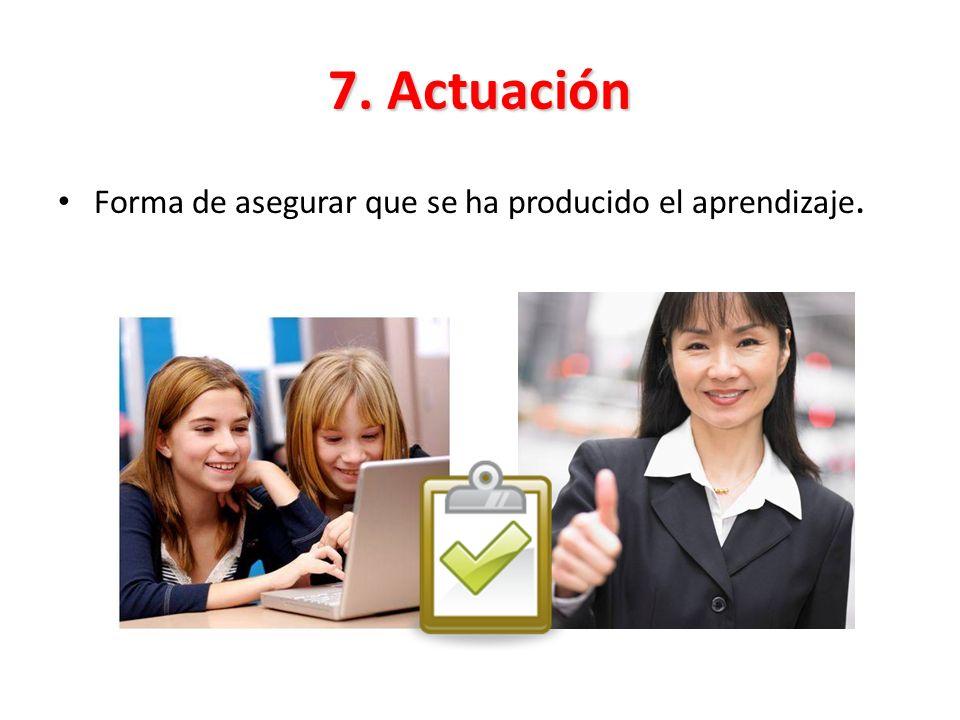 7. Actuación Forma de asegurar que se ha producido el aprendizaje.