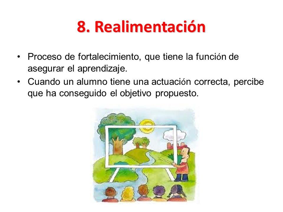 8. Realimentación Proceso de fortalecimiento, que tiene la funci ó n de asegurar el aprendizaje. Cuando un alumno tiene una actuaci ó n correcta, perc