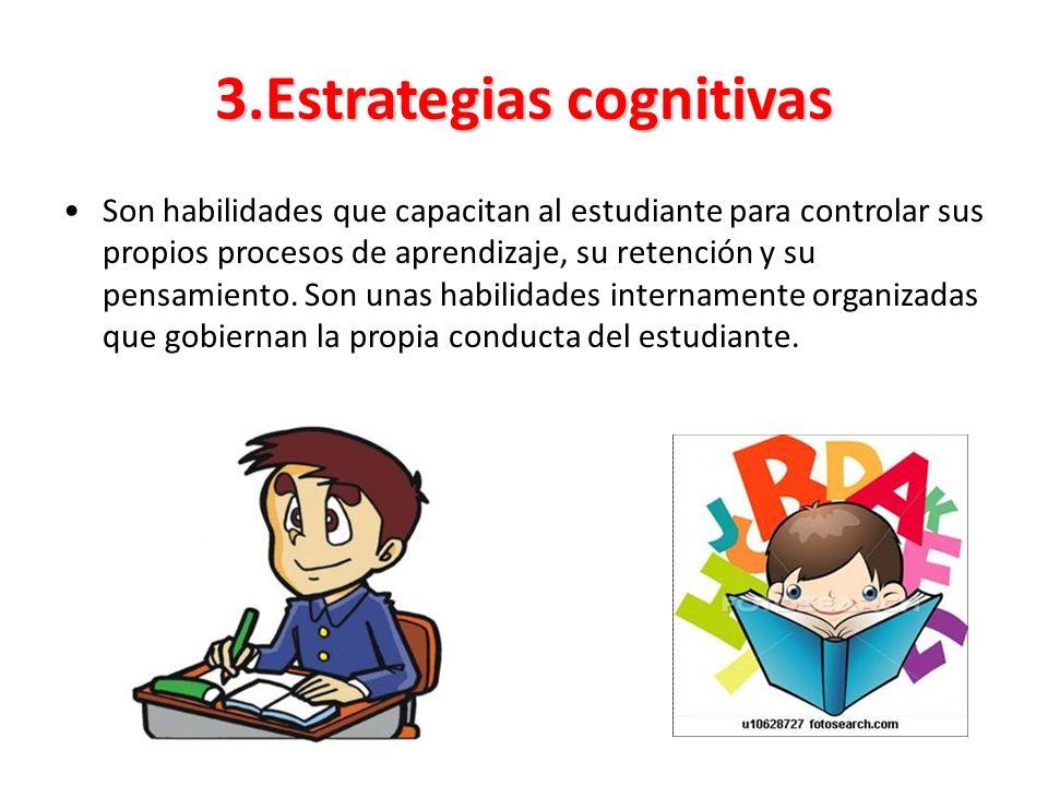 3.Estrategias cognitivas Son habilidades que capacitan al estudiante para controlar sus propios procesos de aprendizaje, su retención y su pensamiento