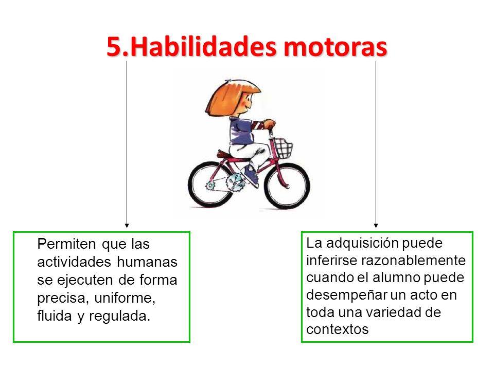 5.Habilidades motoras Permiten que las actividades humanas se ejecuten de forma precisa, uniforme, fluida y regulada. La adquisición puede inferirse r