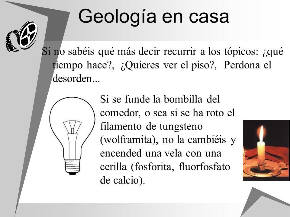 Geología en casa Si no sabéis qué más decir recurrir a los tópicos: ¿qué tiempo hace?, ¿Quieres ver el piso?, Perdona el desorden... Si se funde la bo