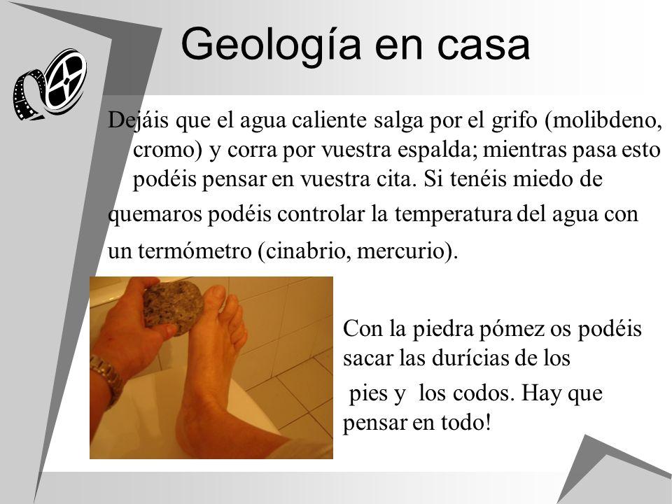 Geología en casa Dejáis que el agua caliente salga por el grifo (molibdeno, cromo) y corra por vuestra espalda; mientras pasa esto podéis pensar en vu