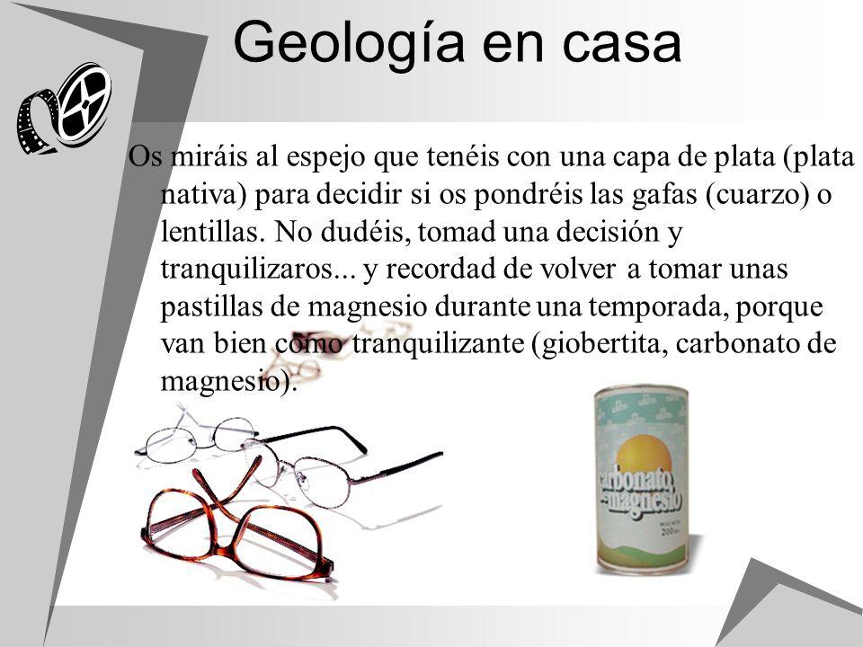 Geología en casa Os miráis al espejo que tenéis con una capa de plata (plata nativa) para decidir si os pondréis las gafas (cuarzo) o lentillas. No du