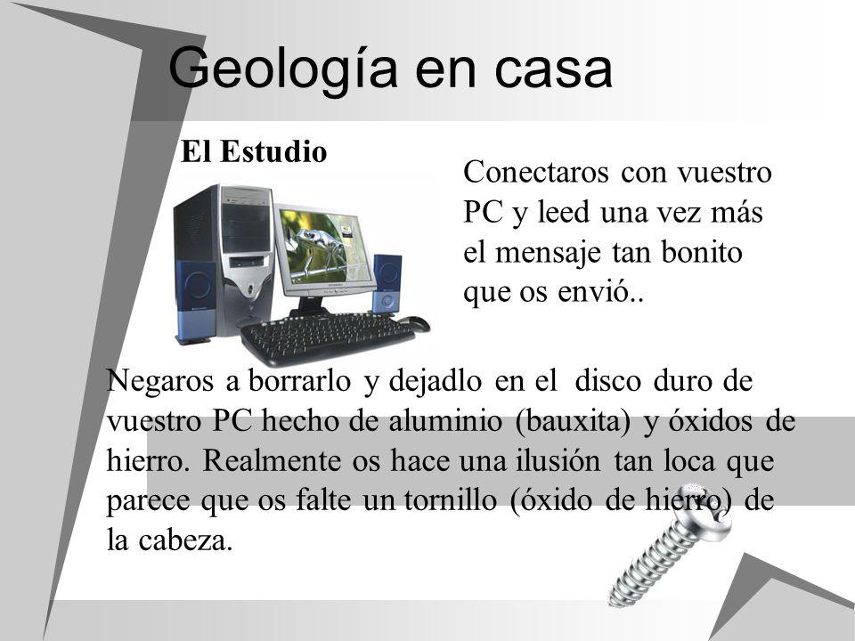 Geología en casa El Estudio Conectaros con vuestro PC y leed una vez más el mensaje tan bonito que os envió.. Negaros a borrarlo y dejadlo en el disco