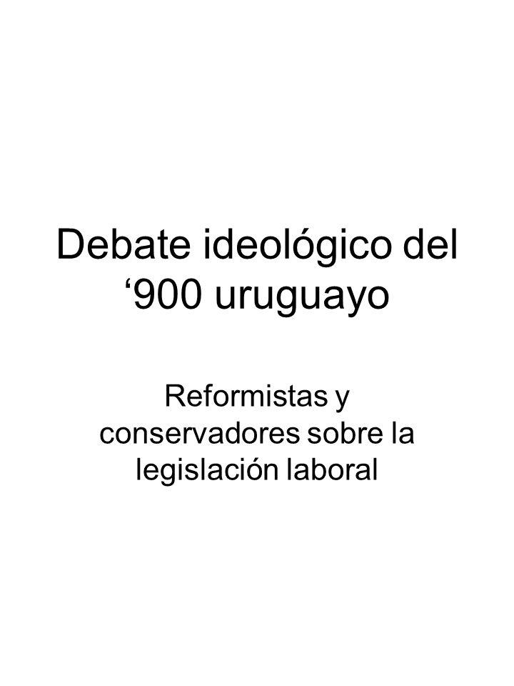 Debate ideológico del 900 uruguayo Reformistas y conservadores sobre la legislación laboral