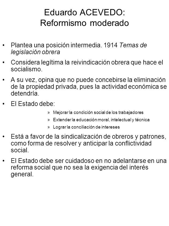 Eduardo ACEVEDO: Reformismo moderado Plantea una posición intermedia. 1914 Temas de legislación obrera Considera legítima la reivindicación obrera que