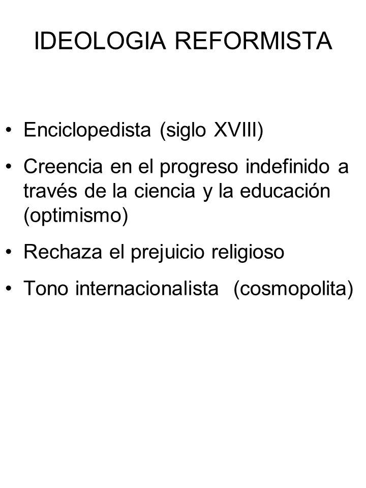 IDEOLOGIA REFORMISTA Enciclopedista (siglo XVIII) Creencia en el progreso indefinido a través de la ciencia y la educación (optimismo) Rechaza el prej