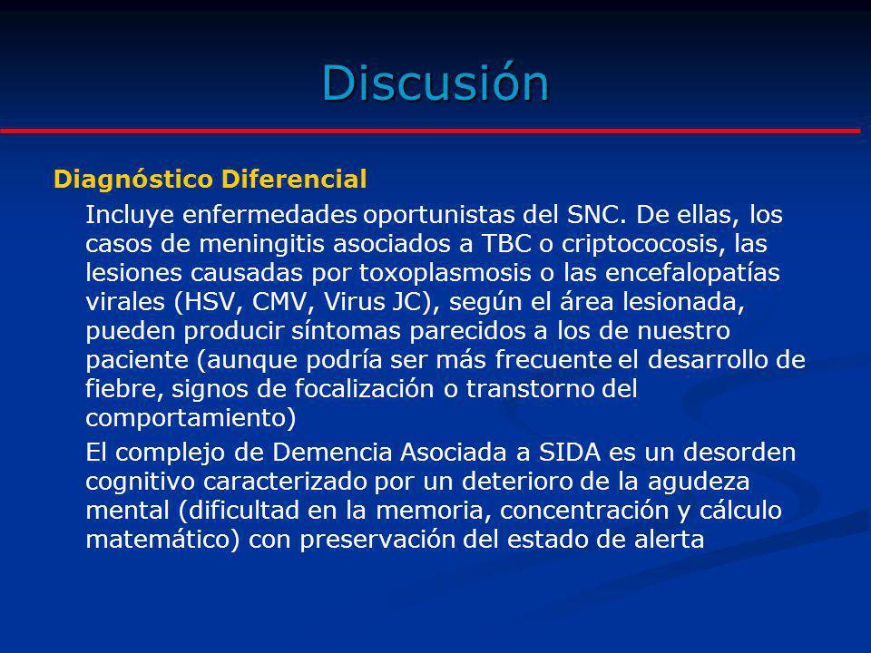 Discusión Diagnóstico Diferencial Incluye enfermedades oportunistas del SNC. De ellas, los casos de meningitis asociados a TBC o criptococosis, las le