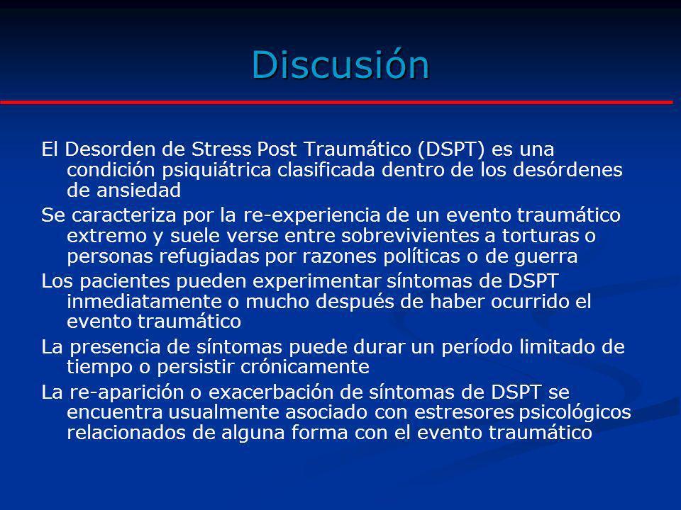 Discusión El Desorden de Stress Post Traumático (DSPT) es una condición psiquiátrica clasificada dentro de los desórdenes de ansiedad Se caracteriza p