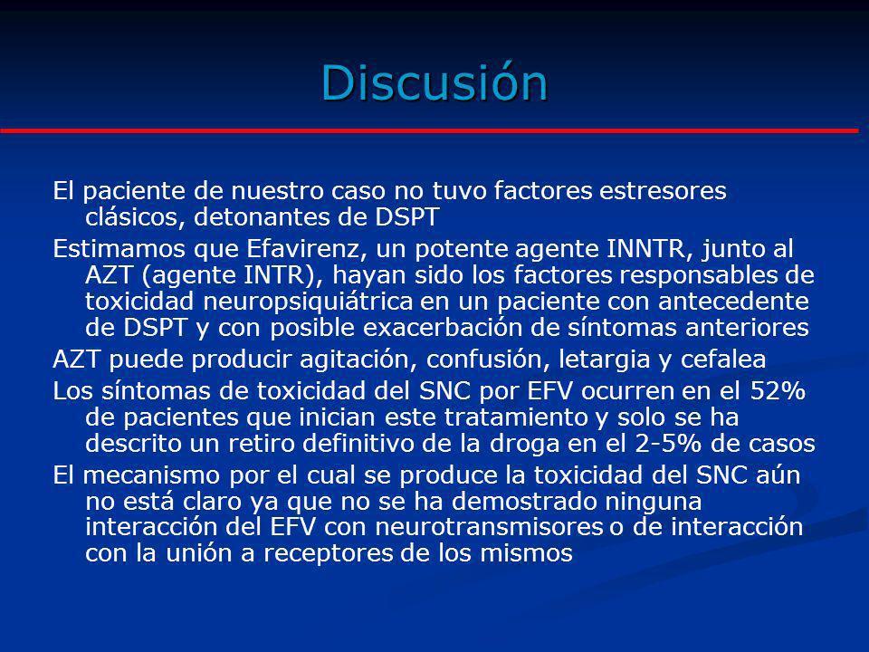 Discusión El paciente de nuestro caso no tuvo factores estresores clásicos, detonantes de DSPT Estimamos que Efavirenz, un potente agente INNTR, junto