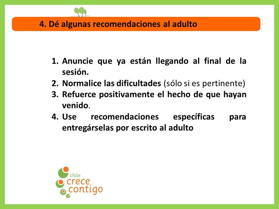4. Dé algunas recomendaciones al adulto 1.Anuncie que ya están llegando al final de la sesión. 2.Normalice las dificultades (sólo si es pertinente) 3.