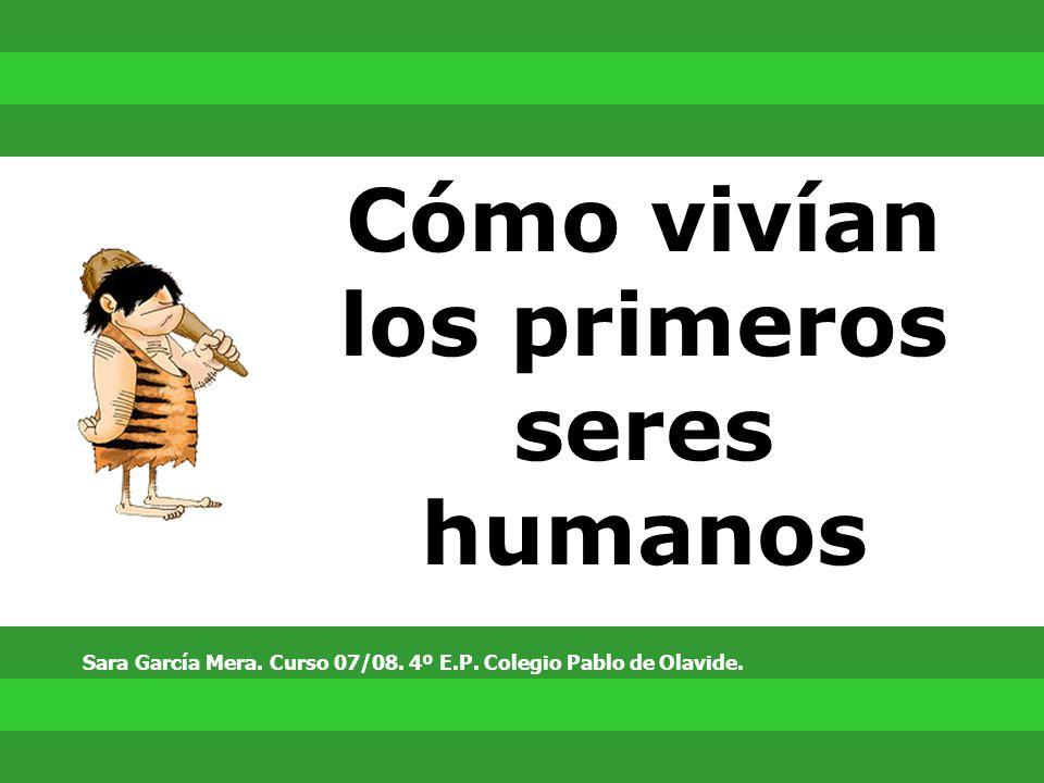 Cómo vivían los primeros seres humanos Sara García Mera. Curso 07/08. 4º E.P. Colegio Pablo de Olavide.