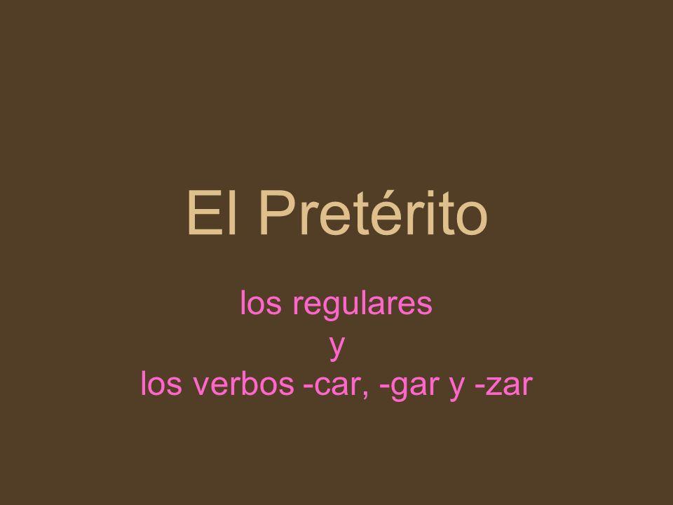 El Pretérito los regulares y los verbos -car, -gar y -zar