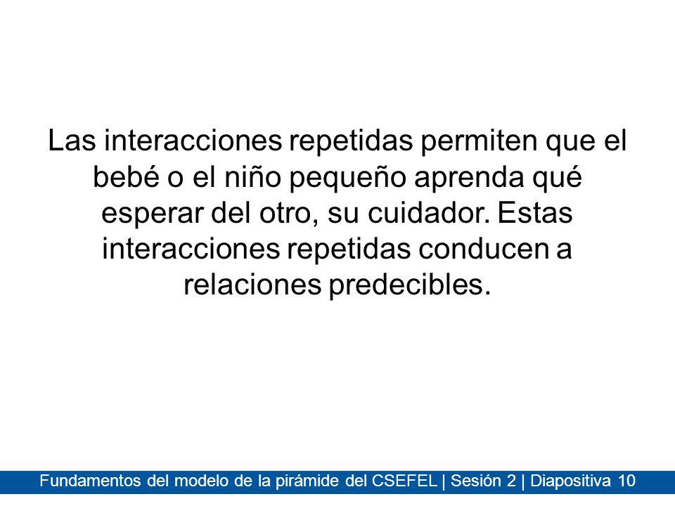 Fundamentos del modelo de la pirámide del CSEFEL | Sesión 2 | Diapositiva 10 Las interacciones repetidas permiten que el bebé o el niño pequeño aprend