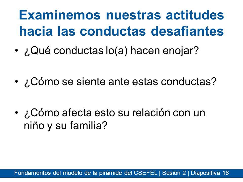 Fundamentos del modelo de la pirámide del CSEFEL | Sesión 2 | Diapositiva 16 Examinemos nuestras actitudes hacia las conductas desafiantes ¿Qué conduc