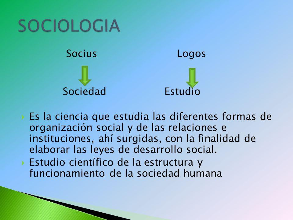 Socius Logos Sociedad Estudio Es la ciencia que estudia las diferentes formas de organización social y de las relaciones e instituciones, ahí surgidas, con la finalidad de elaborar las leyes de desarrollo social.