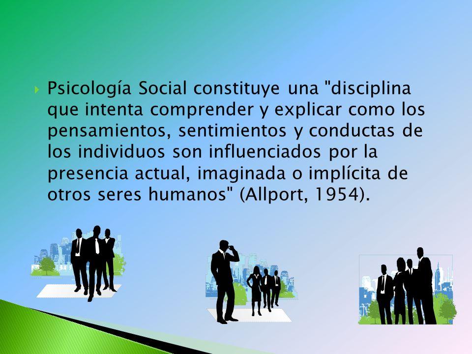 Psicología Social constituye una disciplina que intenta comprender y explicar como los pensamientos, sentimientos y conductas de los individuos son influenciados por la presencia actual, imaginada o implícita de otros seres humanos (Allport, 1954).