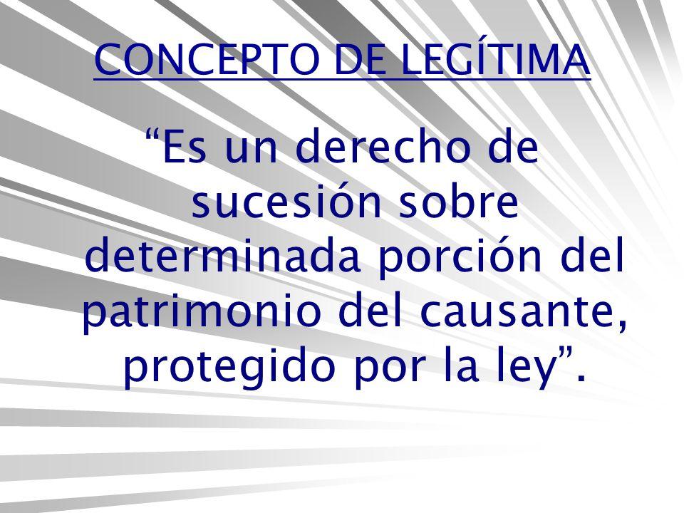 CONCEPTO DE LEGÍTIMA Es un derecho de sucesión sobre determinada porción del patrimonio del causante, protegido por la ley.
