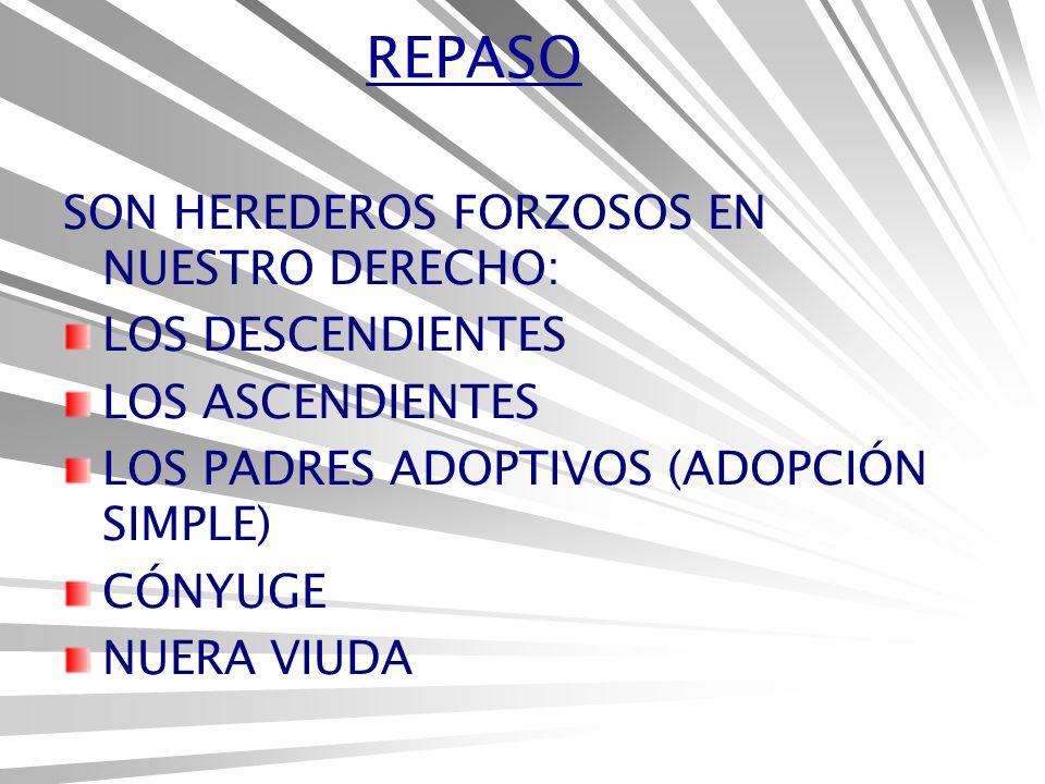REPASO SON HEREDEROS FORZOSOS EN NUESTRO DERECHO: LOS DESCENDIENTES LOS ASCENDIENTES LOS PADRES ADOPTIVOS (ADOPCIÓN SIMPLE) CÓNYUGE NUERA VIUDA