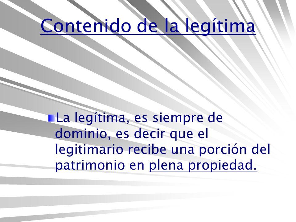Contenido de la legítima La legítima, es siempre de dominio, es decir que el legitimario recibe una porción del patrimonio en plena propiedad.