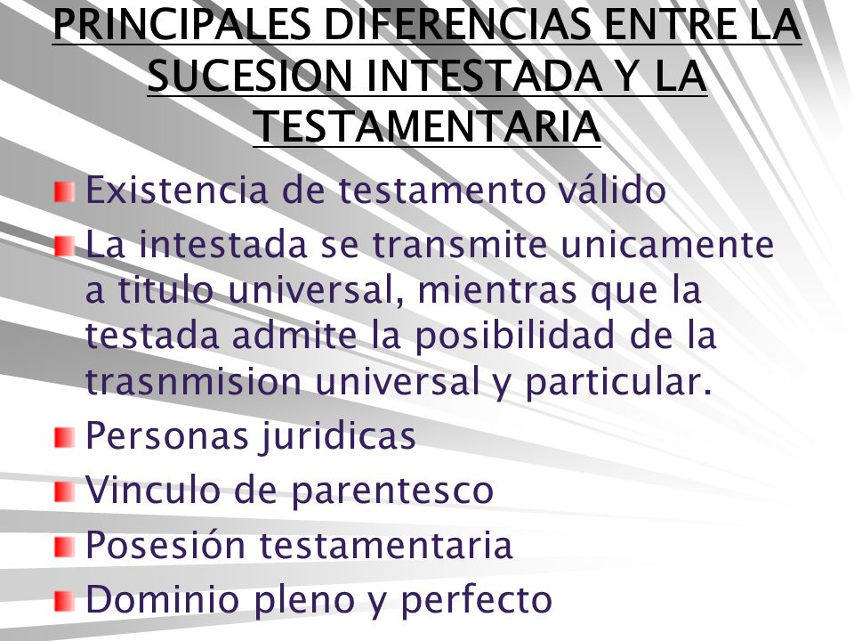 PRINCIPALES DIFERENCIAS ENTRE LA SUCESION INTESTADA Y LA TESTAMENTARIA Existencia de testamento válido La intestada se transmite unicamente a titulo universal, mientras que la testada admite la posibilidad de la trasnmision universal y particular.