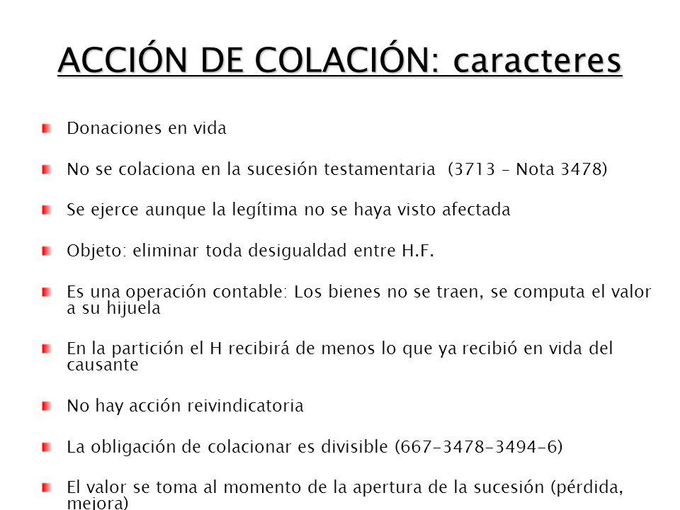 ACCIÓN DE COLACIÓN: caracteres Donaciones en vida No se colaciona en la sucesión testamentaria (3713 – Nota 3478) Se ejerce aunque la legítima no se haya visto afectada Objeto: eliminar toda desigualdad entre H.F.