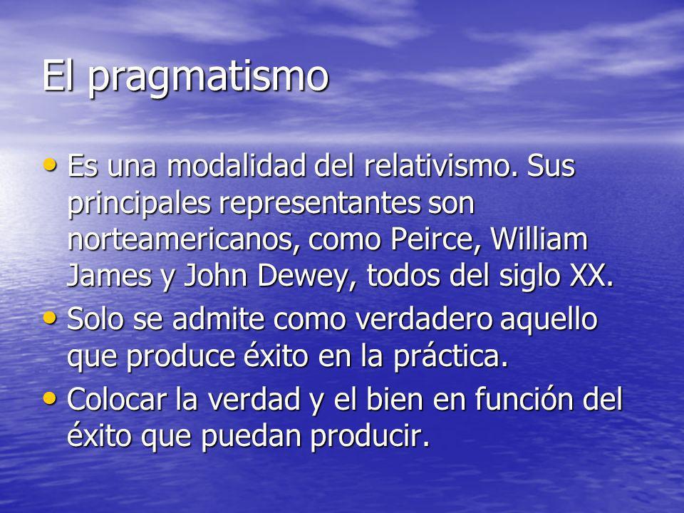 El pragmatismo Es una modalidad del relativismo. Sus principales representantes son norteamericanos, como Peirce, William James y John Dewey, todos de