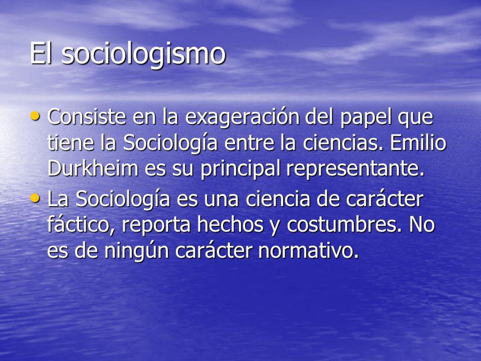 El sociologismo Consiste en la exageración del papel que tiene la Sociología entre la ciencias. Emilio Durkheim es su principal representante. Consist