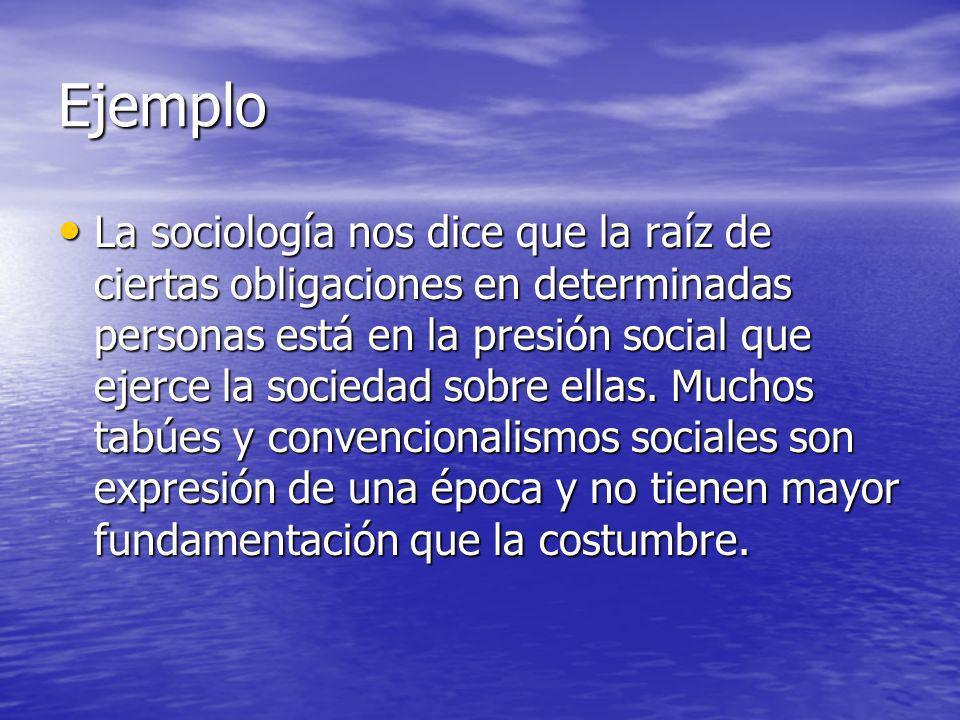 Ejemplo La sociología nos dice que la raíz de ciertas obligaciones en determinadas personas está en la presión social que ejerce la sociedad sobre ell