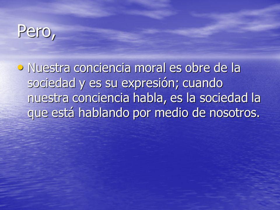 Pero, Nuestra conciencia moral es obre de la sociedad y es su expresión; cuando nuestra conciencia habla, es la sociedad la que está hablando por medi