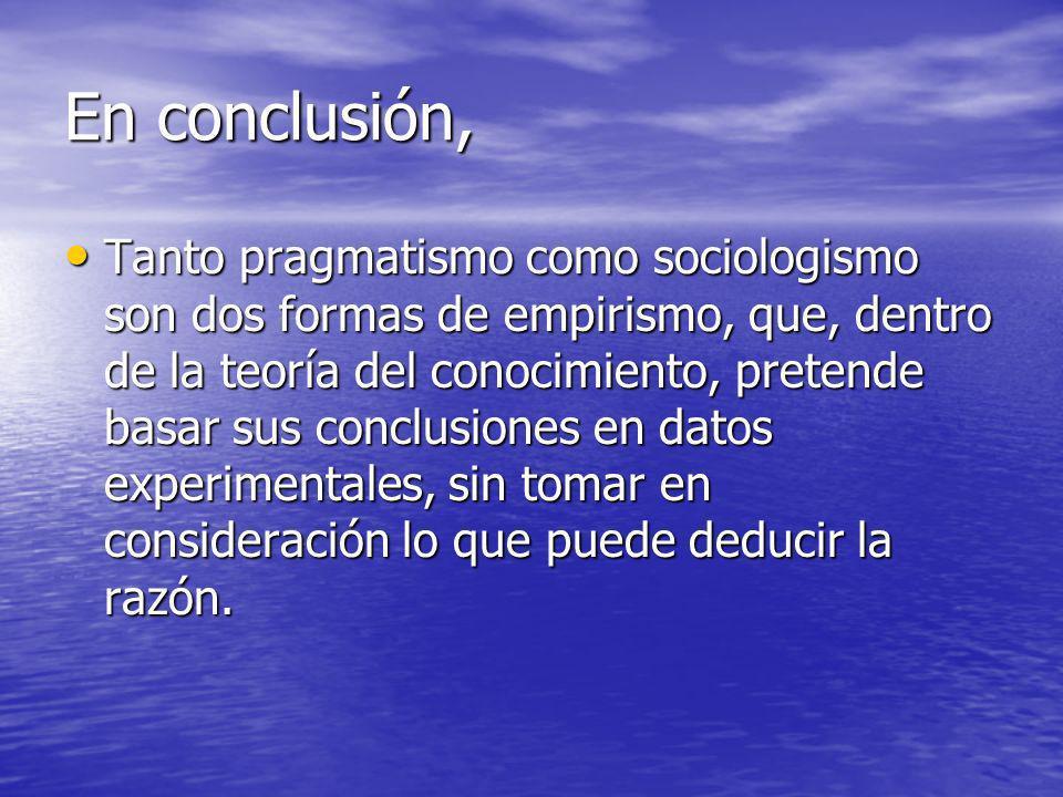 En conclusión, Tanto pragmatismo como sociologismo son dos formas de empirismo, que, dentro de la teoría del conocimiento, pretende basar sus conclusi