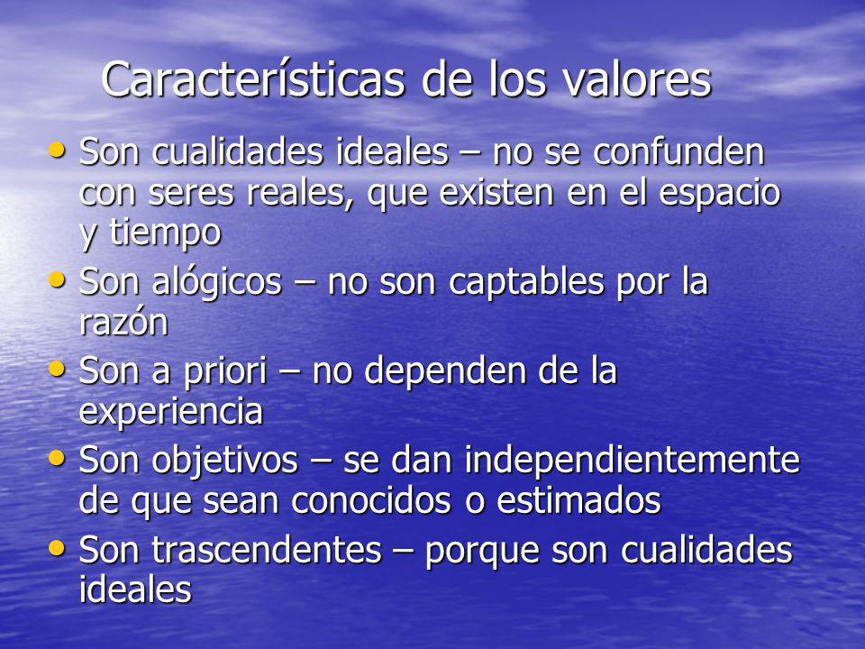 Características de los valores Son cualidades ideales – no se confunden con seres reales, que existen en el espacio y tiempo Son cualidades ideales –