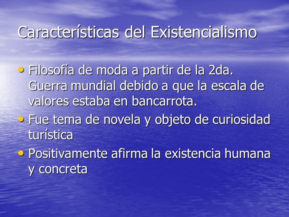 Características del Existencialismo Filosofía de moda a partir de la 2da. Guerra mundial debido a que la escala de valores estaba en bancarrota. Filos