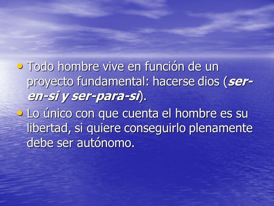 Todo hombre vive en función de un proyecto fundamental: hacerse dios (ser- en-si y ser-para-si). Todo hombre vive en función de un proyecto fundamenta