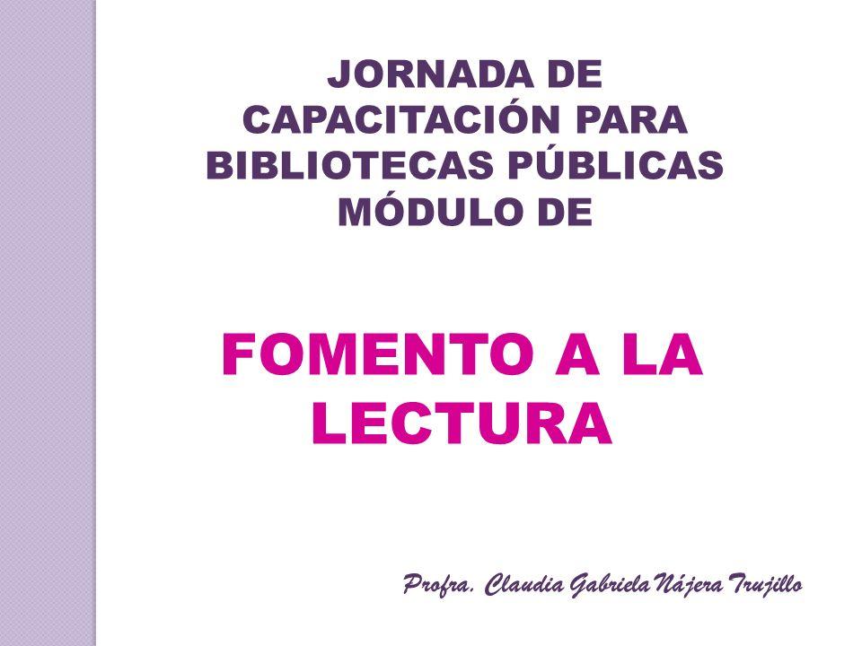 JORNADA DE CAPACITACIÓN PARA BIBLIOTECAS PÚBLICAS MÓDULO DE FOMENTO A LA LECTURA Profra. Claudia Gabriela Nájera Trujillo
