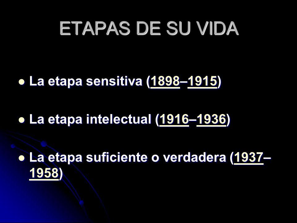 ETAPAS DE SU VIDA La etapa sensitiva (1898–1915) La etapa sensitiva (1898–1915)1898191518981915 La etapa intelectual (1916–1936) La etapa intelectual
