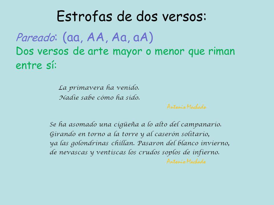 Pareado : (aa, AA, Aa, aA) Dos versos de arte mayor o menor que riman entre sí: Estrofas de dos versos: La primavera ha venido.
