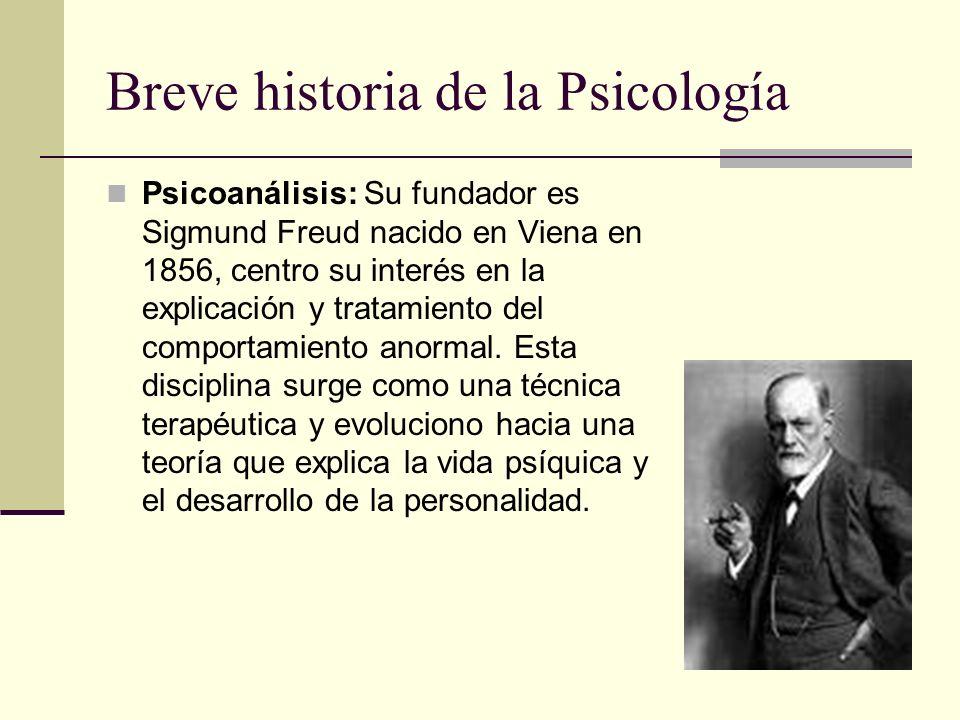Breve historia de la Psicología Psicoanálisis: Su fundador es Sigmund Freud nacido en Viena en 1856, centro su interés en la explicación y tratamiento