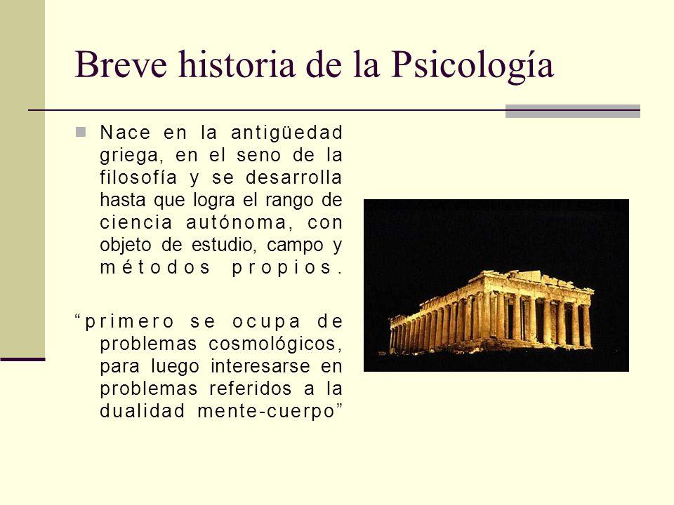 Breve historia de la Psicología Nace en la antigüedad griega, en el seno de la filosofía y se desarrolla hasta que logra el rango de ciencia autónoma,