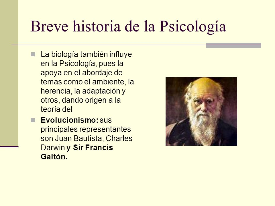 Breve historia de la Psicología La biología también influye en la Psicología, pues la apoya en el abordaje de temas como el ambiente, la herencia, la