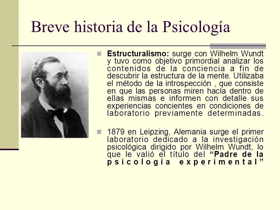 Breve historia de la Psicología Estructuralismo: surge con Wilhelm Wundt y tuvo como objetivo primordial analizar los contenidos de la conciencia a fi