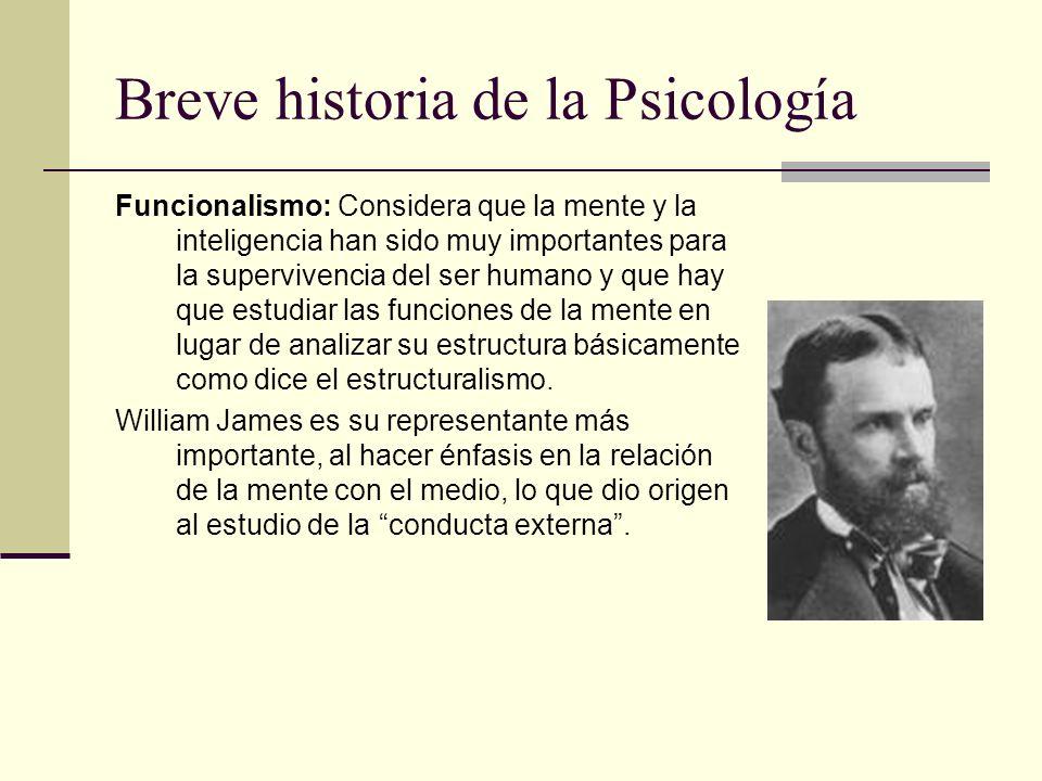 Breve historia de la Psicología Funcionalismo: Considera que la mente y la inteligencia han sido muy importantes para la supervivencia del ser humano