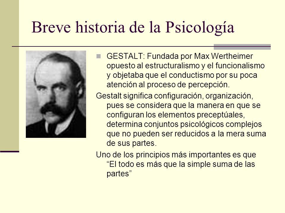 Breve historia de la Psicología GESTALT: Fundada por Max Wertheimer opuesto al estructuralismo y el funcionalismo y objetaba que el conductismo por su