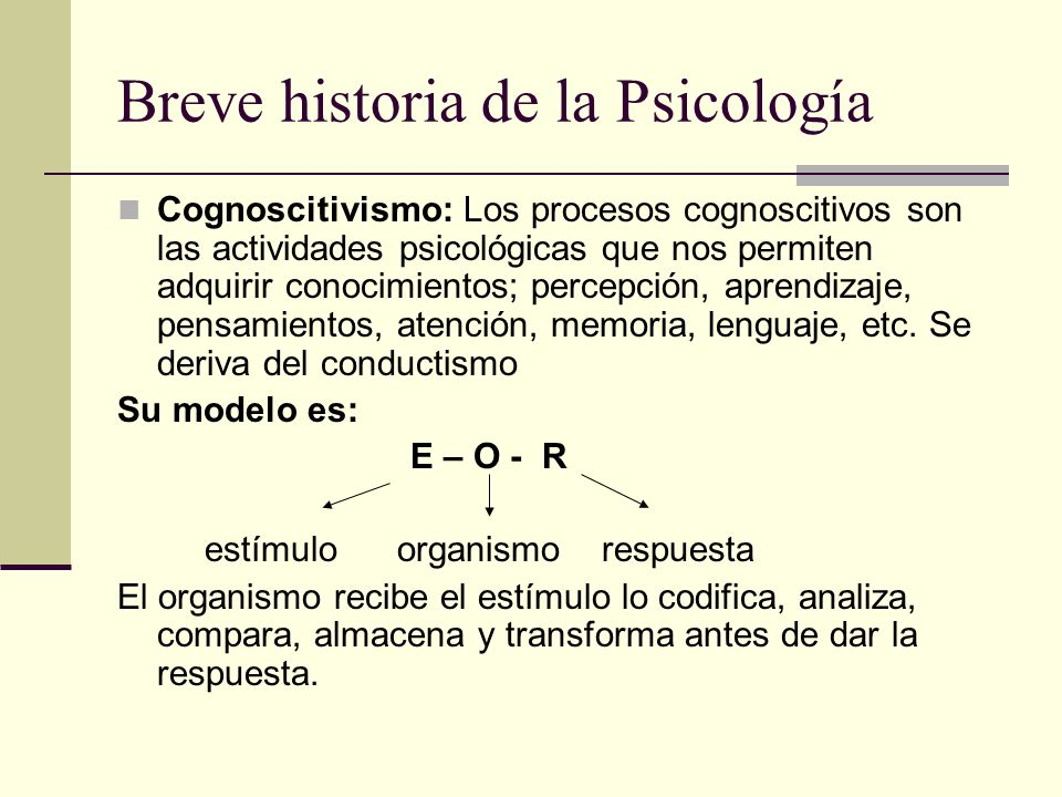 Breve historia de la Psicología Cognoscitivismo: Los procesos cognoscitivos son las actividades psicológicas que nos permiten adquirir conocimientos;