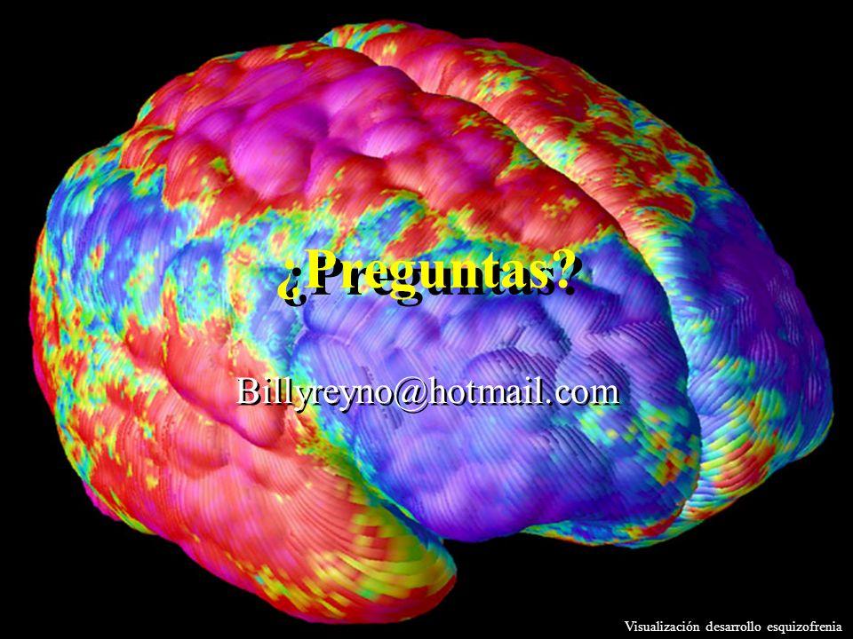 ¿Preguntas? Billyreyno@hotmail.com Visualización desarrollo esquizofrenia
