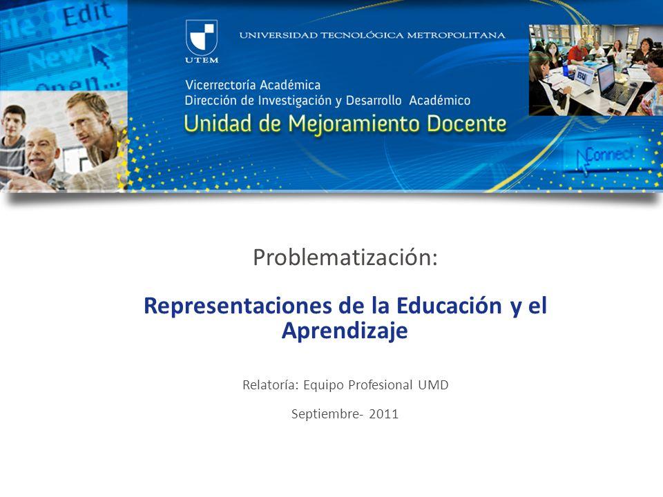 Problematización: Representaciones de la Educación y el Aprendizaje Relatoría: Equipo Profesional UMD Septiembre- 2011