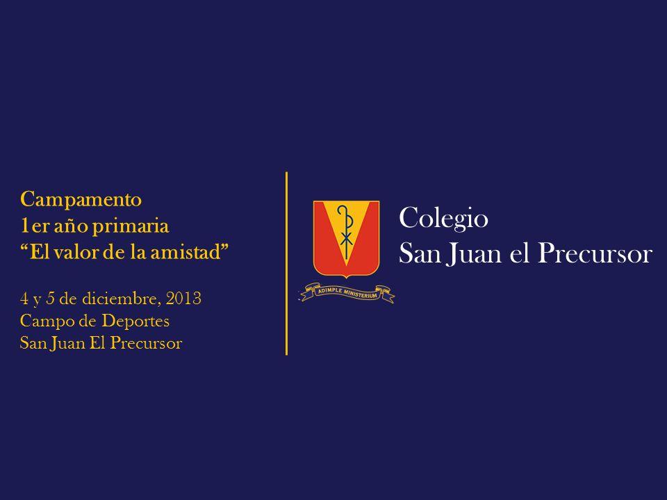 Colegio San Juan el Precursor Campamento 1er año primaria El valor de la amistad 4 y 5 de diciembre, 2013 Campo de Deportes San Juan El Precursor