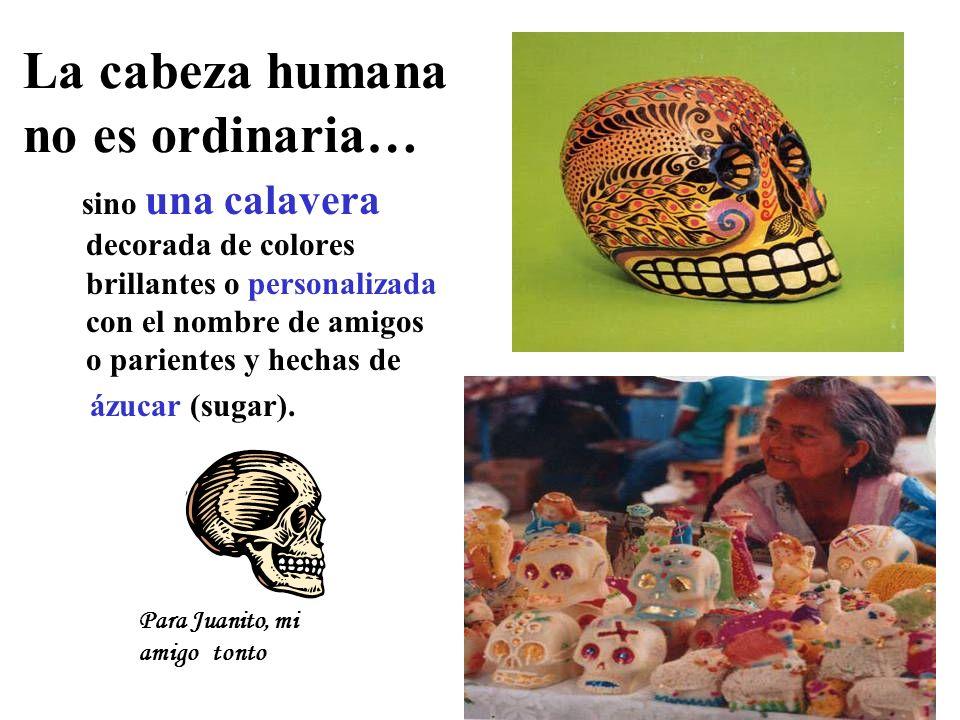 La cabeza humana no es ordinaria… sino una calavera decorada de colores brillantes o personalizada con el nombre de amigos o parientes y hechas de ázu